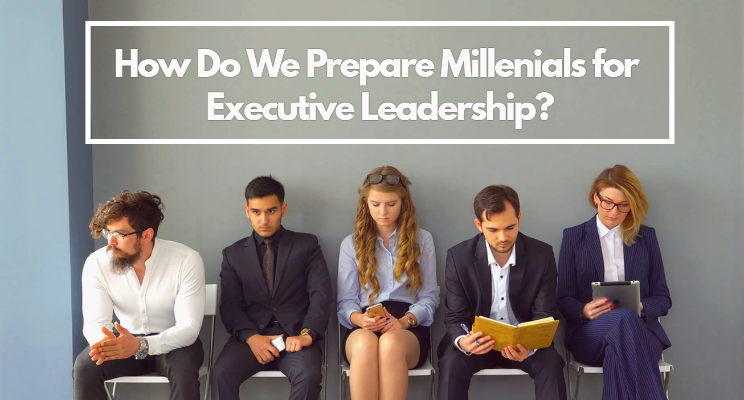 How Do We Prepare Millennials for Executive Leadership?