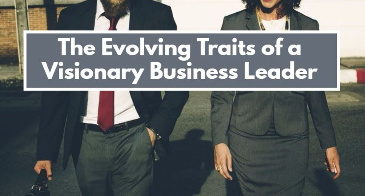 The Evolving Traits of a Visionary Business Leader
